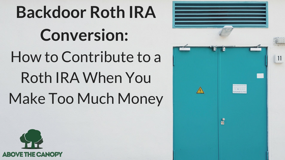 Backdoor Roth Conversion: How to Contribute to a Roth IRA When You Make Too Much Money